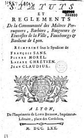 Statuts et reglements de la communauté des maîtres perruquiers, barbiers, baigneurs et etuvistes de la ville, fauxbourgs et banlieue de Lyon... (3 nov. 1727. Confirmation royale d'avril 1728, enregistrée en Parlement le 30 mai 1729, arrêts du 3 mars 1753, lettres patentes du 12 déc.- 772 etc.)