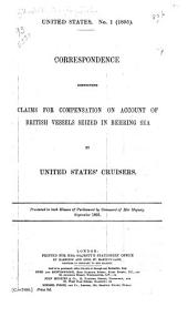 Correspondence Respecting Claims for Compensation on Account of British Vessels Seized in Behring Sea by United States' Cruisers