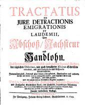 Tractatus De Iure Detractionis Emigrationis Et Laudemii: Von Abschoß, Nachsteur u. Handlohn : aus denen allgemeinen Reichs- und andern Special-Rechten ... extrahirt, und .. Jedermänniglich, bevorab aber denen Obrigkeiten, Amtleuthen und andern ... zum täglichen Gebrauch und Nutzen ans Licht gegeben ...