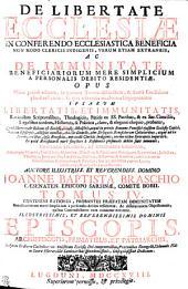 DE LIBERTATE ECCLESIAE IN CONFERENDO ECCLESIASTICA BENEFICIA NON MODO CLERICIS INDIGENIS, VERUM ETIAM EXTRANEIS, AC DE IMMUNITATE BENEFICIARIORUM MERE SIMPLICIUM A PERSONALIS DEBITO RESIDENTIAE. OPUS Nunc primo editum, in quatuor Tomos distinctum, & Sacra Eruditione plene refertum ; in quo adversus modernos Impugnatores IPSARVM LIBERTATIS, ET IMMUNITATIS, Rationibus Scripturalibus, Theologicis, Petitis ex SS. Patribus, & ex Sac. Conciliis, Legalibus tandem, Historicis, & Politicis, claro & elegantis eloquio probatur, Quod liberum, [et] licitum est Ecclesie, illiusq[ue] Ministris, atque in primis Romano Pontifici ejusdem Ecclesie Capiti, necnon Episcopis, aliisque omnibus, tum Ordinariis, tum Delegatis Beneficiorum Collatoribus, atque ad ea Nominatoribus, ipsa Beneficia, non modo Clericis Indigenis, verum etiam Extraneis impertiri. Et quod Beneficiarii mere simplices a Residentiae personalis debito sunt immunes. UNIVERSIS EPISCOPIS, ET ORDINARIIS LOCORUM, Eorumque Vicariis, Praesulibus, Abbatibus, Ministris, & Consiliariis Principum, Senatoribus, Judicibus, Theologis, Jurisconsultis, Causidicis, Politicis, Historicis, & Eruditis, cunctis demum Beneficiorum Collatoribus, & Patronis, tam Ecclesiasticis, quam Laicis, valde utile, & respective necessarium: CONTINENS RATIONES, PROBANTES PRAEFATAM IMMUNITATEM Beneficiariorum mere simplicium a personalis debito residentiae. Ac dissolutionem Objectionum, quibus Contradictores eam conantur evertere. ILLVSTRISSIMIS, ET REVERENDISSIMIS DOMINIS EPISCOPIS, ARCHIEPISCOPIS, PRIMATIBUS, ET PATRIARCHIS, Inclytum Ordinem Catholicorum Antistitum Ecclesie Dei componentibus, Praeconibus Evangelii, Columnis Fide ac Sacrae Hierarchiae Luminaribus splendentissimis, Obsequiosissime Dedicatus, Volume 4