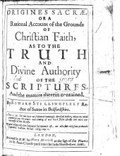 Origines Sacræ, Or, A Rational Account of the Grounds of Christian Faith: As to the Truth and Divine Authority of the Scriptures, and the Matters Therein Contained