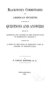 Blackstone's Commentaries for American Students in the Form of Questions & Answers: Prefaced by Questions & Answers on the Introduction to Robertson's Charles V. Together with a Note on the Rule in Shelley's Case as Applied in Pennsylvania, by F.C. Brewster