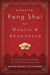 Classical Feng Shui for Wealth & Abundance: Activating Ancient Wisdom for a Rich & Prosperous Life