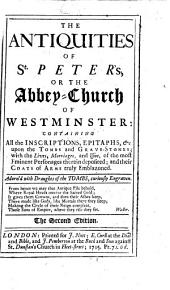 The Antiquities of St. Peter's: Or the Abbey-church of Westminster: Containing All the Inscriptions, Epitaphs,&c. Upon the Tombs and Grave-stones; with the Lives, Marriages, and Issue, of the Most Eminent Personages There in Deposited; and Their Coats of Arms Truly Emblazoned. Adorn'd with Draughts of the Tombs, Curiously Engraven