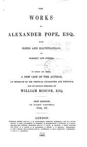 The Works of Alexander Pope, Esq., with Notes and Illustrations, by Himself and Others. To which are Added, a New Life of the Author, an Estimate of His Poetical Character and Writings, and Occasional Remarks by William Roscoe, Esq: Volume 4