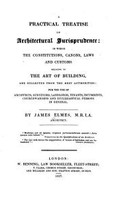 A Practical Treatise on Architectural Jurisprudence: In which the Constitutions, Canons, Laws and Customs Relating to the Art of Building, are Collected from the Best Authorities; for the Use of Architets, Surveyors, Landlords, Tenants, Incumbents, Churchwardens and Ecclesiastical Persons in General