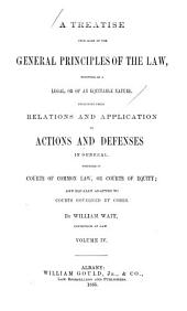 A Treatise Upon Some of the General Principles of the Law: Whether of a Legal, Or of an Equitable Nature : Including Their Relations and Application to Actions and Defenses in General : Whether in Courts of Common Law, Or Courts of Equity : and Equally Adapted to Courts Governed by Codes, Volume 4