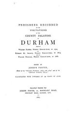 Pedigrees Recorded at the Visitations of the County Palatine of Durham Made by William Flower, Norroy King-of-arms, in 1575, by Richard St. George, Norroy King-of-arms, in 1615, and by William Dugdale, Norroy King-of-arms, in 1666