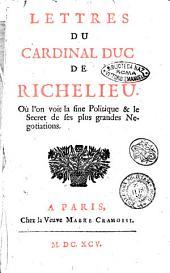 Lettres du cardinal duc de Richelieu. Où l'on voit la fine politique & le secret de ses plus grandes negotiations