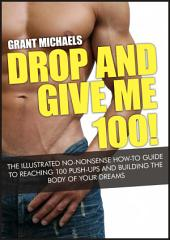 Drop and Give Me 100! The Illustrated No...: The Illustrated No-Nonsense How-To Guide to Reaching 100 Push-Ups and Building the Body of Your Dreams