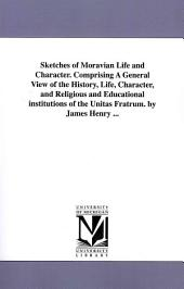 Sketches of Moravian Life and Character: Comprising a General View of the History, Life, Character, and Religious and Educational Institutions of the Unitas Fratrum
