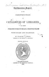 Smithsonian Report on the Construction of Catalogues of Libraries, and Their Publication by Means of Separate Stereotyped Titles: With Rules and Examples