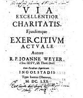Via excellentior charitatis, ejusdémque exercitium actuale autore R.P. Ioanne Weyer, è Soc. Iesu, ss. theol. doct