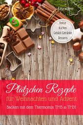 Plätzchen Rezepte für Weihnachten und Advent Backen mit dem Thermomix TM5 & TM31: Kekse Kuchen Gebäck Getränke Desserts