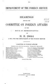 Improvement of the Foreign Service: Hearings Before the Committee on Foreign Affairs of the House of Representatives, on H.R. 20044, a Bill for the Improvement of the Foreign Service ... [March 20-April 24, 1912] ...