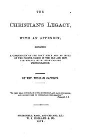 The Christian's Legacy: With an Appendix Containing a Compendium of the Holy Bible and an Index of the Proper Names in the Old and New Testaments, with Their English Pronunciation