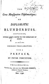 The Gros Mousqueton Diplomatique; Or, Diplomatic Blunderbuss. Containing, Citizen Adet's Notes to the Secretary of State. As Also His Cockade Proclamation. With a Preface, by Peter Porcupine [i.e. W. Cobbett].
