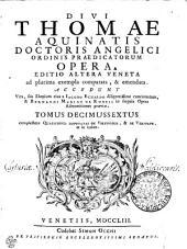 DIVI THOMAE AQUINATIS DOCTORIS ANGELICI ORDINIS PRAEDICATORUM OPERA: EDITIO ALTERA VENETA ad plurima exempla comparata, & emendata. ACCEDUNT Vita, seu Elogium eius a IACOBO ECHARDO diligentissime concinnatum, & BERNARDI MARIAE DE RUBEIS in singula Opera Admonitiones praeviae. complectens QUAESTIONES DISPUTATAS DE VIRTUTIBUS, & DE VERITATE, ut in indice. TOMUS DECIMUSSEXTUS, Volume 16