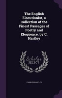 The English Elocutionist  a Collection of the Finest Passages of Poetry and Eloquence  by C  Hartley PDF