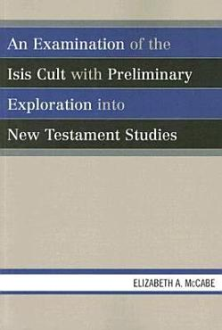 An Examination of the Isis Cult with Preliminary Exploration Into New Testament Studies PDF