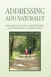 Addressing ADD Naturally: Improving Attention, Focus, and Self-Discipline with Healthy Habits in a Healthy Habitat