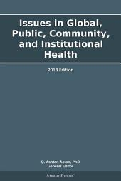 Issues in Global, Public, Community, and Institutional Health: 2013 Edition