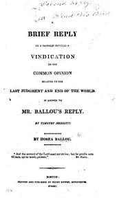 A Brief Reply to a pamphlet entitled a Vindication of the Common Opinion relative to the Last Judgment and End of the World. In answer to Mr. Ballou's Reply. By Timothy Merritt