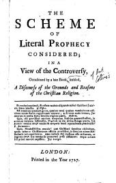 The Scheme of Literal Prophecy Considered;: In a View of the Controversy, Occasioned by a Late Book, Intitled, A Discourse of the Grounds and Reasons of the Christian Religion..