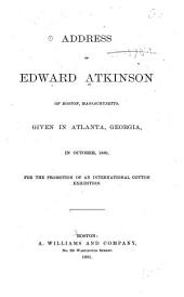 Address of Edward Atkinson of Boston, Massachusetts: Given in Atlanta, Georgia, in October, 1880, for the Promotion of an International Cotton Exhibition