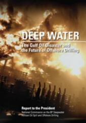 Deep Water: The Gulf Oil Disaster and the Future of Offshore Drilling: Report to the President, January 2011: The Gulf Oil Disaster and the Future of Offshore Drilling