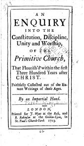 An Enquiry Into the Constitution, Discipline, Unity and Worship of the Primitive Church: That Flourish'd Within the First Three Hundred Years After Christ, Faithfully Collected Out of the Extant Writings of Those Ages