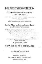 Border States of Mexico: Sonora, Sinaloa, Chihuahua and Durango: With a General Sketch of the Republic of Mexico, and Lower California, Coahuila, New Leon and Tamaulipas : a Complete Description of the Best Regions for the Settler, Miner and the Advance Guard of American Civilization