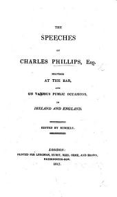 The Speeches of C. Phillips, Esq., Delivered at the Bar and on Various Public Occasions in England and Ireland. Edited by Himself. [With a Preface by J. Finlay.]