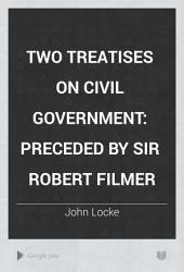 Two Treatises on Civil Government: Preceded by Sir Robert Filmer