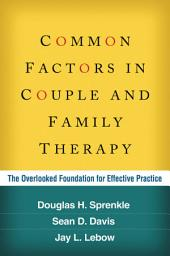 Common Factors in Couple and Family Therapy: The Overlooked Foundation for Effective Practice