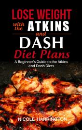Lose Weight with the Atkins and Dash Diet Plans: A Beginner's Guide to the Atkins and Dash Diets