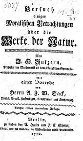 Versuch einiger moralischen Betrachtungen über die Werke der Natur ... Mit einer Vorrede von Herrn A. F. W. Sack ... Zweyte etwas vermehrte Auflage