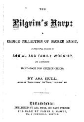 The Pilgrim's Harp: A Choice Collection of Sacred Music Adapted to All Occasions of Social and Family Worship and a Convenient Handbook for Church Choirs