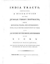 India Tracts: Containing a Description of the Jungle Terry Districts, Their Revenues, Trade, and Government: with a Plan for the Improvement of Them. Also an History of the Origin and Progress of the Sicks