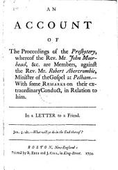 An Account of the Proceedings of the Presbytery, whereof the Rev. Mr. John Moorhead, &c. are members, against the Rev. Mr. Robert Abercrombie ... With some Remarks on their extraordinary conduct, in relation to him. In a Letter to a Friend. [By R. Abercrombie.]