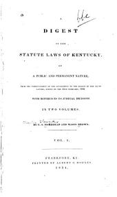 A Digest of the Statute Laws of Kentucky, of a Public and Permanent Nature: From the Commencement of the Government to the Session of the Legislature, Ending on the 24th February, 1834 : with References to Judicial Decisions, Volume 1