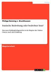 Iranische Bedrohung oder bedrohter Iran?: Das neue Kräftegleichgewicht in der Region des Nahen Ostens nach dem Irakkrieg