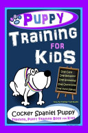 Puppy Training for Kids  Dog Care  Dog Behavior  Dog Grooming  Dog Ownership  Dog Hand Signals  Easy  Fun Training   Fast Results  Cocker Spaniel Puppy Training  Puppy Training Book for Kids PDF