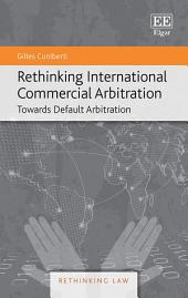 Rethinking International Commercial Arbitration: Towards Default Arbitration