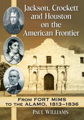 Jackson, Crockett and Houston on the American Frontier: From Fort Mims to the Alamo, 1813-1836