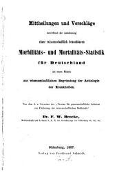 Mittheilungen und Vorschläge betreffend die Anbahnung einer wissenschaftlich brauchbaren Morbilitäts- und Mortalitäts-Statistik für Deutschland als eines Mittels zur wissenschaftlichen Begründung der Actiologie der Krankheiten