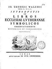 Io. Georgii Walchii ... Introductio in libros ecclesiæ Lutheranæ symbolicos obseruationibus historicis et theologicis illustrata