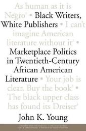 Black Writers, White Publishers: Marketplace Politics in Twentieth-century African American Literature