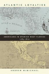 Atlantic Loyalties: Americans in Spanish West Florida, 1785-1810