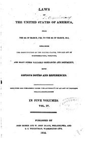 Laws of the United States of America, from the 4th of March, 1789, to the 4th of March, 1815: Including the Constitution of the United States, the Old Act of Confederation, Treaties, and Many Other Valuable Ordinances and Documents, with Copious Notes and References, Volume 4
